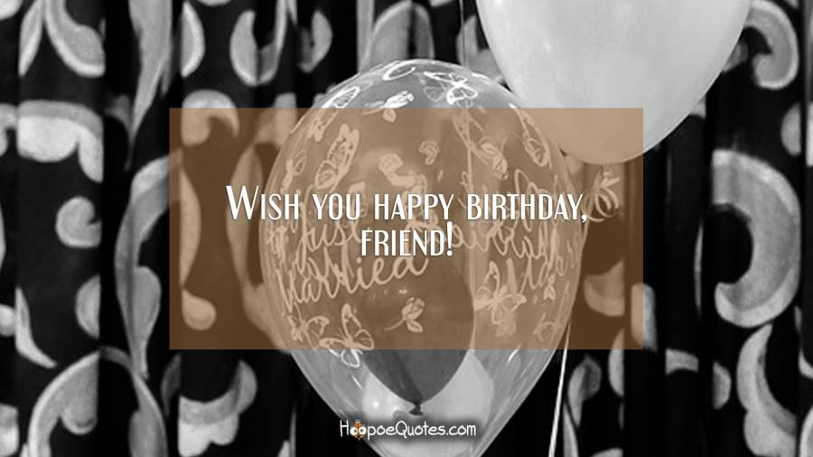 Wish you happy birthday, friend! Birthday Quotes