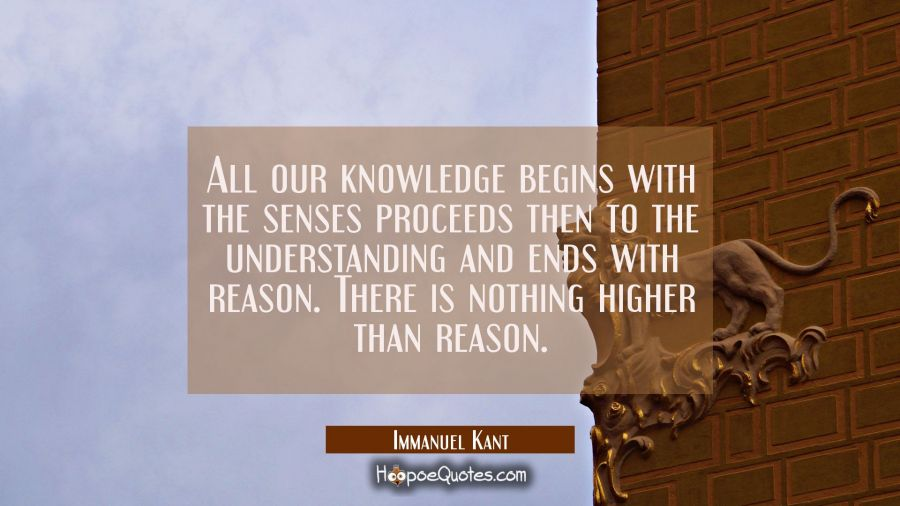 All our knowledge begins with the senses proceeds then to the understanding and ends with reason. T Immanuel Kant Quotes
