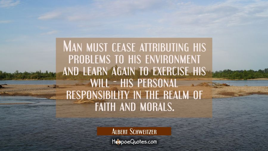Man must cease attributing his problems to his environment and learn again to exercise his will - h Albert Schweitzer Quotes