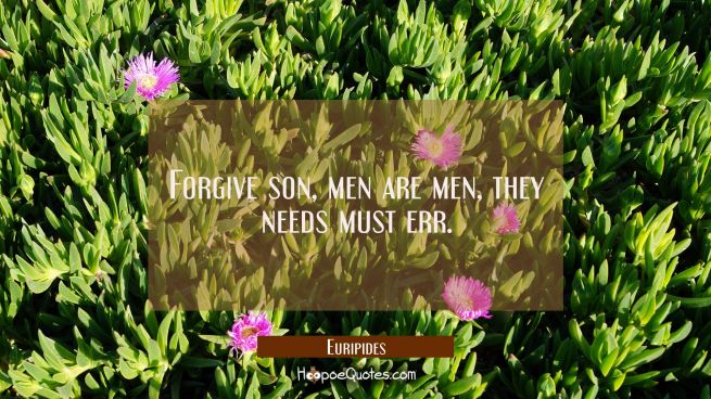 Forgive son, men are men, they needs must err.