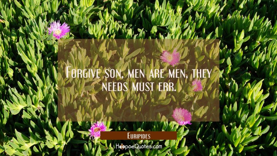 Forgive son, men are men, they needs must err. Euripides Quotes