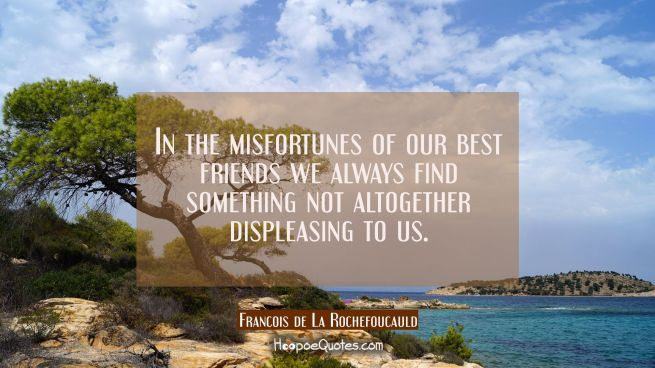 In the misfortunes of our best friends we always find something not altogether displeasing to us.
