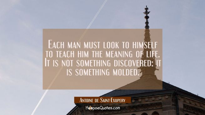 Each man must look to himself to teach him the meaning of life. It is not something discovered: it