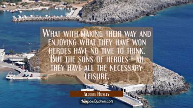 What with making their way and enjoying what they have won heroes have no time to think. But the so