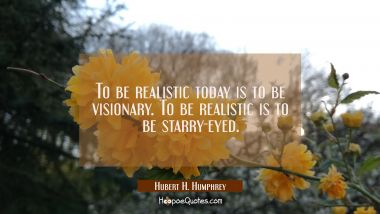 To be realistic today is to be visionary. To be realistic is to be starry-eyed.