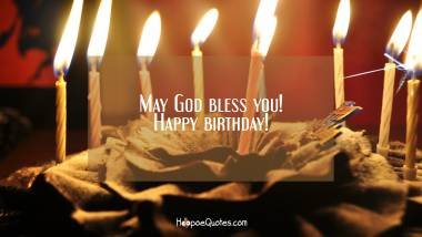 May God bless you! Happy birthday! Birthday Quotes