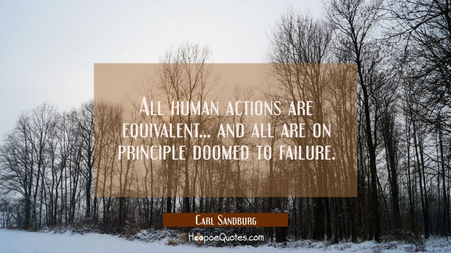 All human actions are equivalent... and all are on principle doomed to failure. Carl Sandburg Quotes