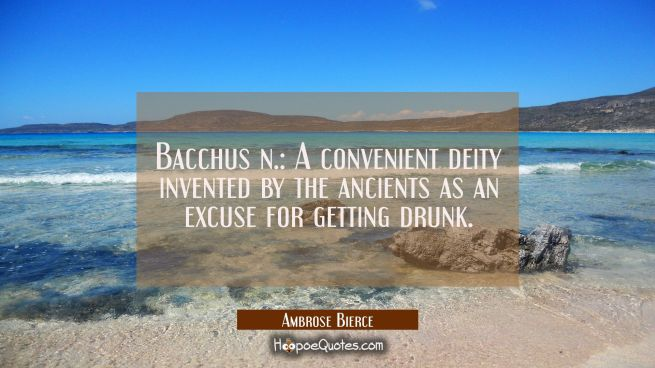 Bacchus n.: A convenient deity invented by the ancients as an excuse for getting drunk.