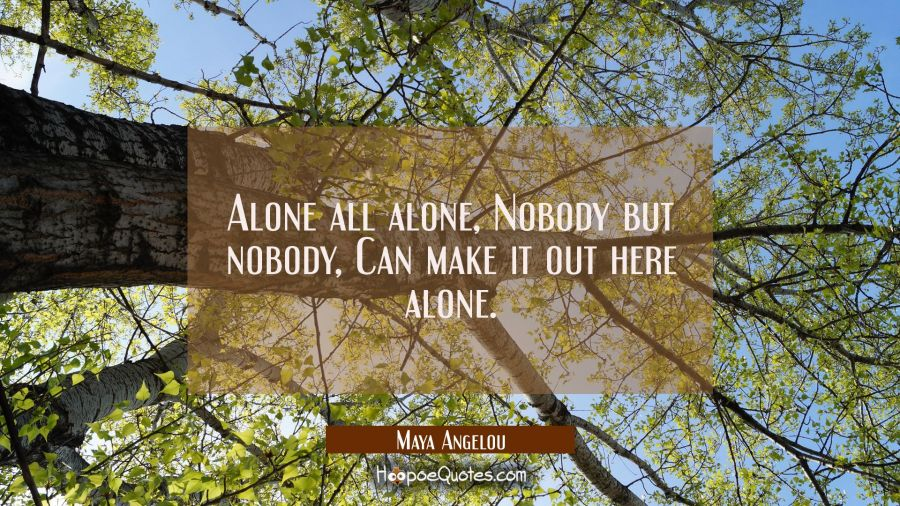 Alone all alone Nobody but nobody Can make it out here alone Maya Angelou Quotes