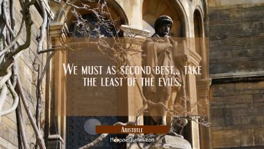 We must as second best...take the least of the evils. Aristotle Quotes