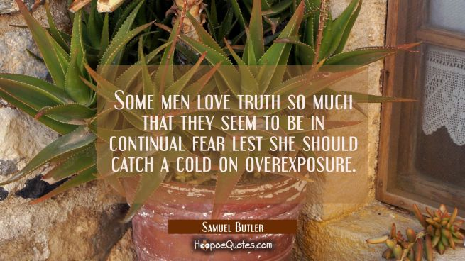 Some men love truth so much that they seem to be in continual fear lest she should catch a cold on
