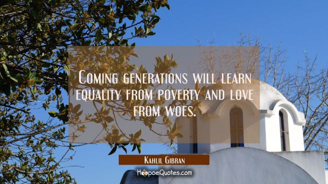 Coming generations will learn equality from poverty and love from woes.