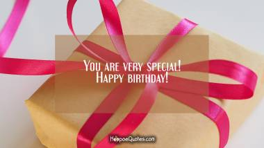 You are very special! Happy birthday! Birthday Quotes