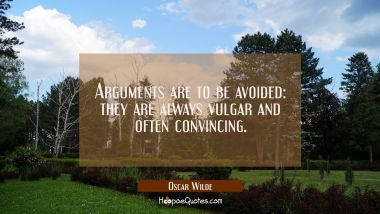 Arguments are to be avoided: they are always vulgar and often convincing. Oscar Wilde Quotes