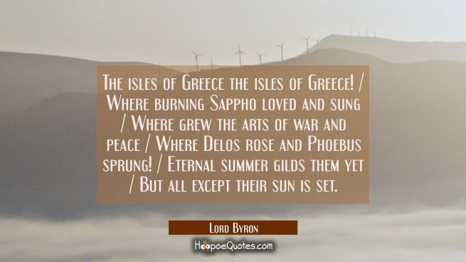 The isles of Greece the isles of Greece! / Where burning Sappho loved and sung / Where grew the art