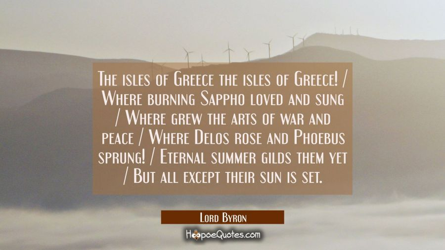 The isles of Greece the isles of Greece! / Where burning Sappho loved and sung / Where grew the art Lord Byron Quotes