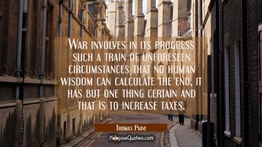 War involves in its progress such a train of unforeseen circumstances that no human wisdom can calc Thomas Paine Quotes
