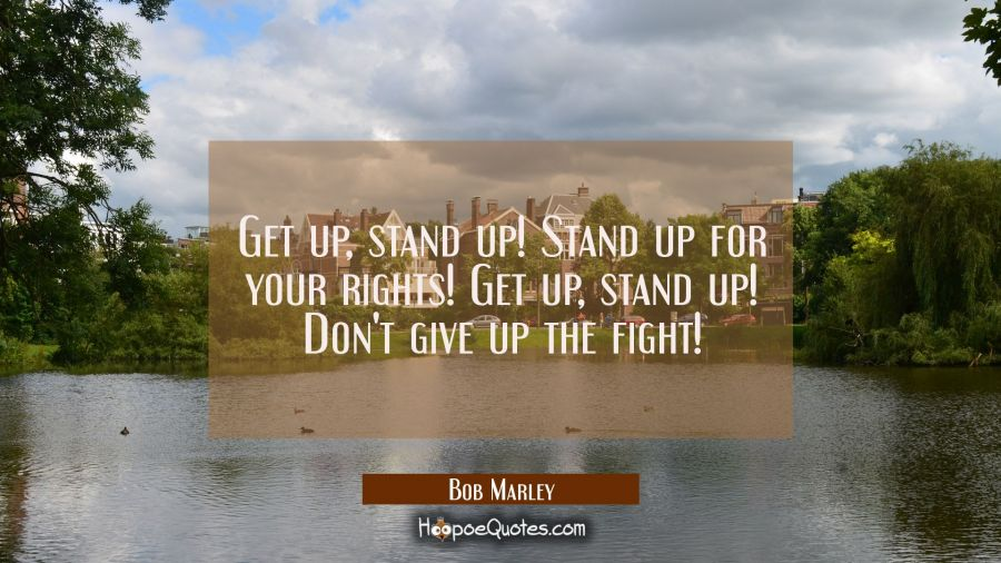 Get Up Stand Up Stand Up For Your Rights Get Up Stand Up Dont Give