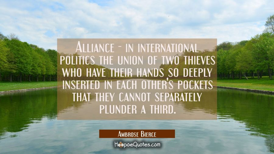 Funny political quotes - Alliance - in international politics the union of two thieves who have their hands so deeply inserted in each other's pockets that they cannot separately plunder a third. - Ambrose Bierce