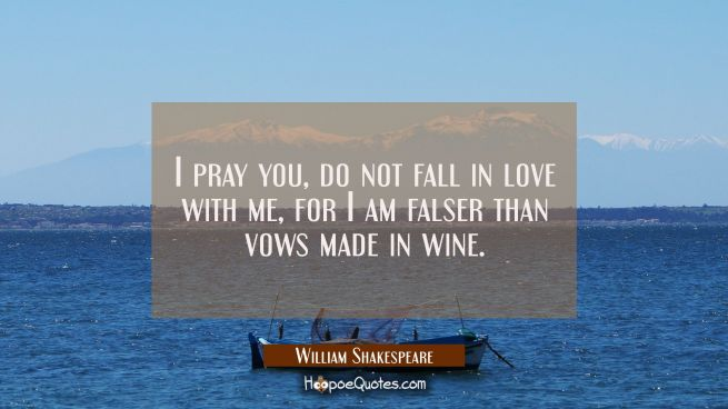 I pray you, do not fall in love with me, For I am falser than vows made in wine.
