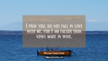 I pray you, do not fall in love with me, For I am falser than vows made in wine. William Shakespeare Quotes