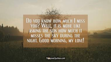 Do you know how much I miss you? Well, it is more like asking the sun how much it misses the sky during the night. Good morning, my love! Good Morning Quotes