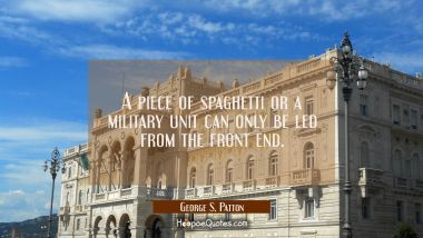 A piece of spaghetti or a military unit can only be led from the front end. George S. Patton Quotes