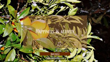 Happiness is activity.