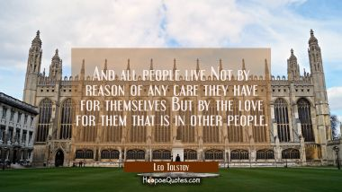 And all people live Not by reason of any care they have for themselves But by the love for them tha