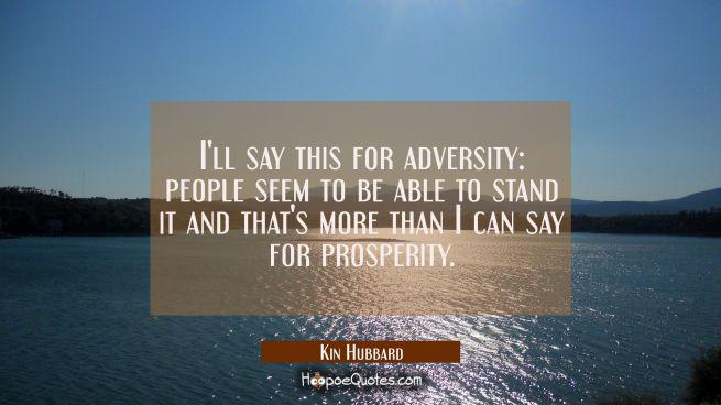 I'll say this for adversity: people seem to be able to stand it and that's more than I can say for