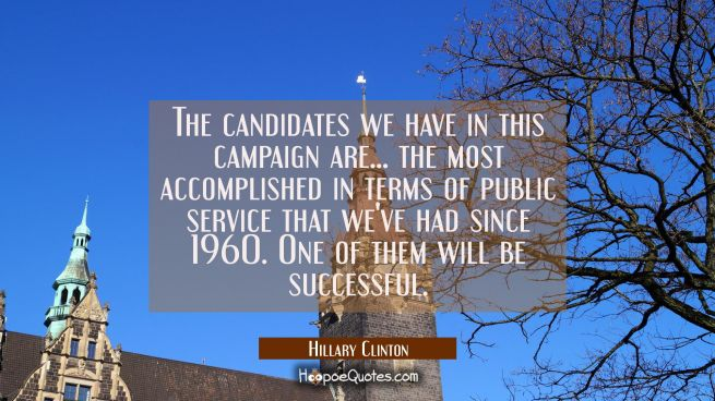 The candidates we have in this campaign are... the most accomplished in terms of public service tha
