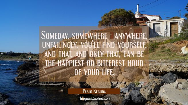 Someday, somewhere - anywhere, unfailingly, you'll find yourself, and that, and only that, can be the happiest or bitterest hour of your life.