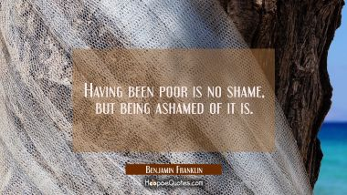 Having been poor is no shame but being ashamed of it is.