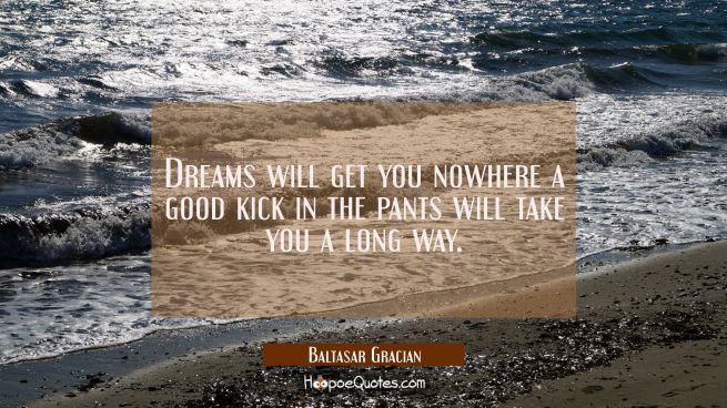 Dreams will get you nowhere a good kick in the pants will take you a long way.