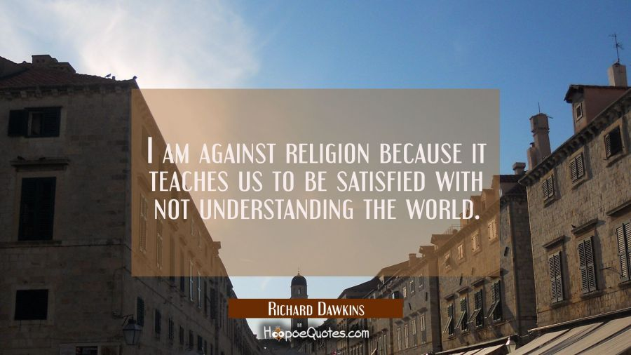 I am against religion because it teaches us to be satisfied with not understanding the world. Richard Dawkins Quotes