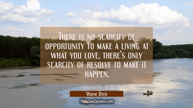 There is no scarcity of opportunity to make a living at what you love, there's only scarcity of res