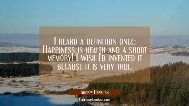 I heard a definition once: Happiness is health and a short memory! I wish I'd invented it because i Audrey Hepburn Quotes