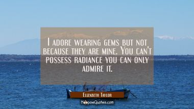 I adore wearing gems but not because they are mine. You can't possess radiance you can only admire