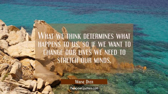 What we think determines what happens to us so if we want to change our lives we need to stretch ou