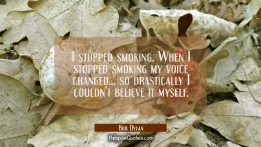 I stopped smoking. When I stopped smoking my voice changed... so drastically I couldn't believe it Bob Dylan Quotes