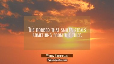 The robbed that smiles steals something from the thief.