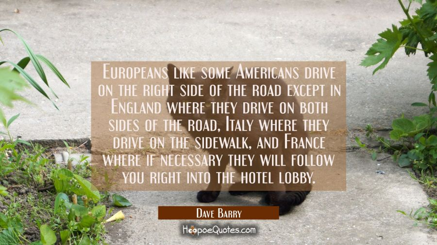 Europeans like some Americans drive on the right side of the road except in England where they driv Dave Barry Quotes