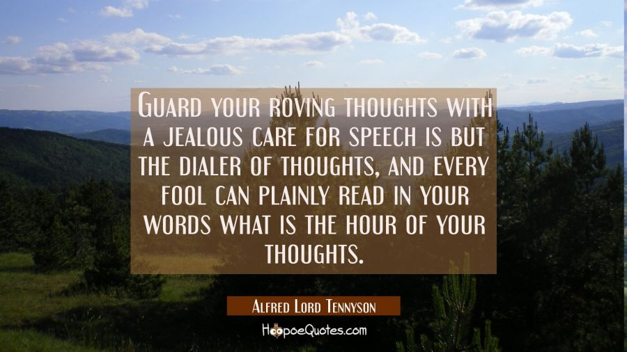 Guard your roving thoughts with a jealous care for speech is but the dialer of thoughts and every f Alfred Lord Tennyson Quotes