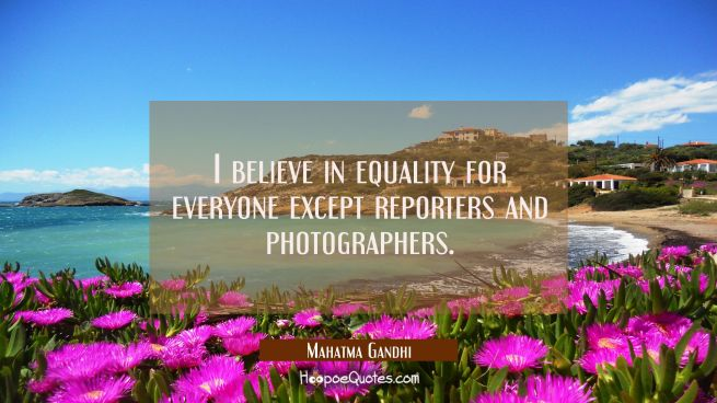 I believe in equality for everyone except reporters and photographers.