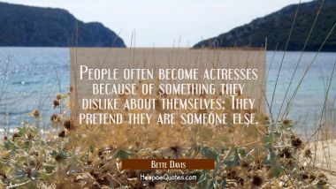 People often become actresses because of something they dislike about themselves: They pretend they