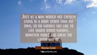 Just as a man would not cherish living in a body other than his own so do nations not like to live Mahatma Gandhi Quotes