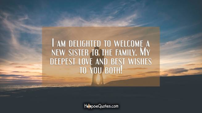 I am delighted to welcome a new sister to the family. My deepest love and best wishes to you both!
