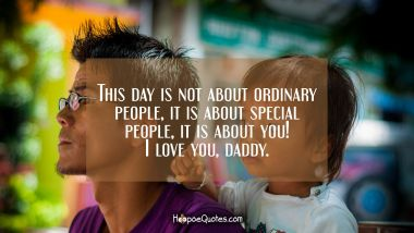 This day is not about ordinary people, It is about special people, It is about you! I love you, daddy. Father's Day Quotes