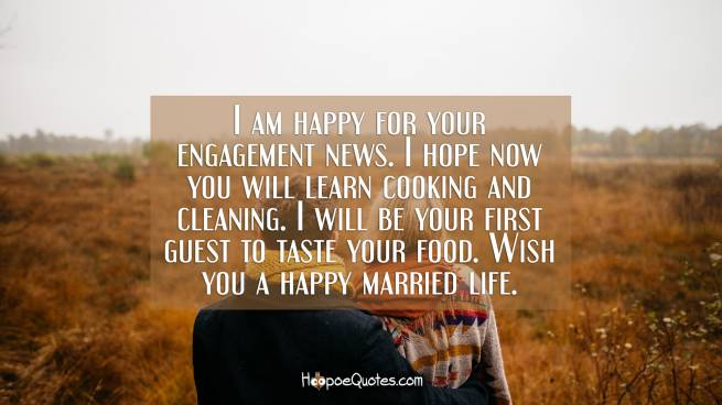 I am happy for your engagement news. I hope now you will learn cooking and cleaning. I will be your first guest to taste your food. Wish you a happy married life.