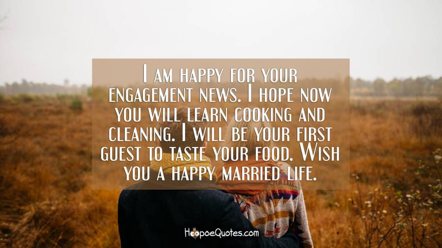 I am happy for your engagement news. I hope now you will learn cooking and cleaning. I will be your first guest to taste your food. Wish you a happy married life. Engagement Quotes